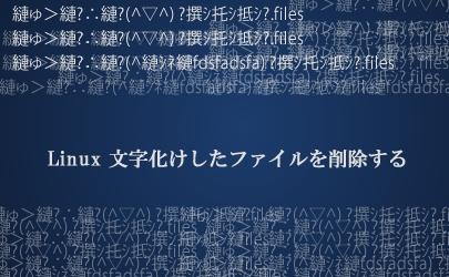 Linux 文字化けしたファイルを削除する